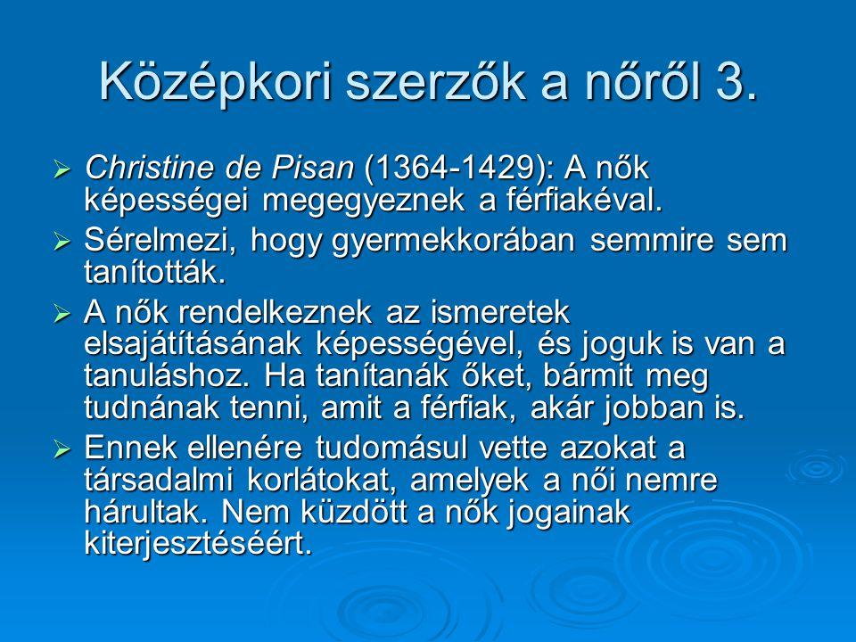 Középkori szerzők a nőről 3.  Christine de Pisan (1364-1429): A nők képességei megegyeznek a férfiakéval.  Sérelmezi, hogy gyermekkorában semmire se