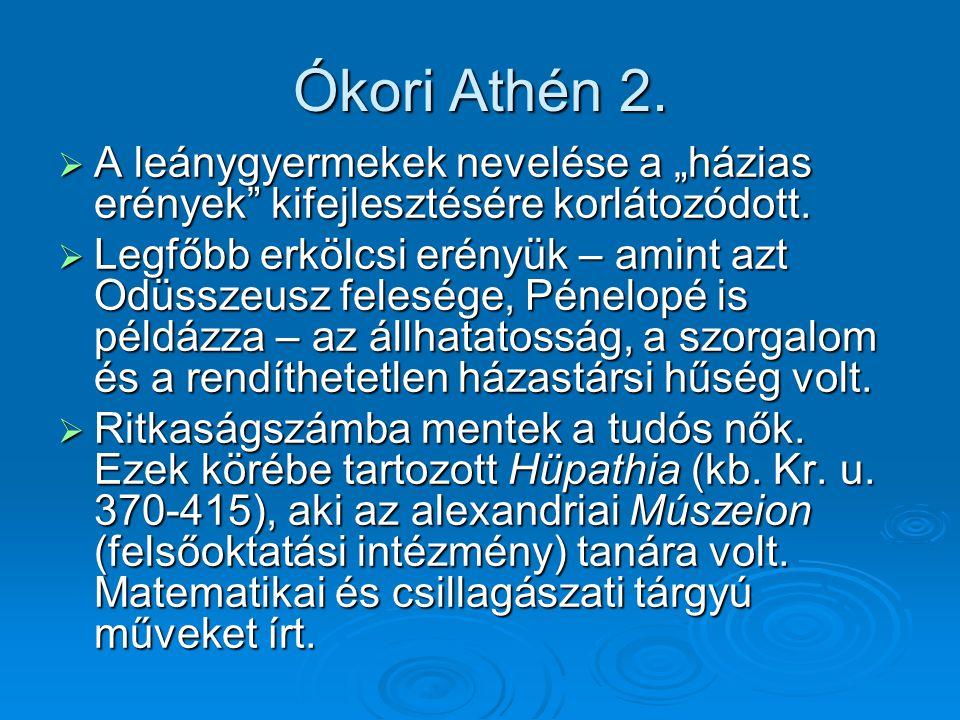 """Ókori Athén 2.  A leánygyermekek nevelése a """"házias erények"""" kifejlesztésére korlátozódott.  Legfőbb erkölcsi erényük – amint azt Odüsszeusz feleség"""