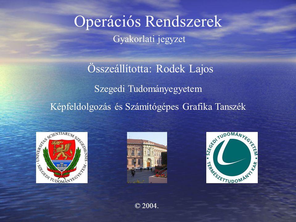 Operációs Rendszerek Összeállította: Rodek Lajos Gyakorlati jegyzet Szegedi Tudományegyetem Képfeldolgozás és Számítógépes Grafika Tanszék © 2004.