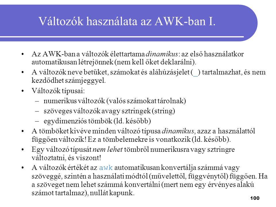 100 Változók használata az AWK-ban I. Az AWK-ban a változók élettartama dinamikus: az első használatkor automatikusan létrejönnek (nem kell őket dekla