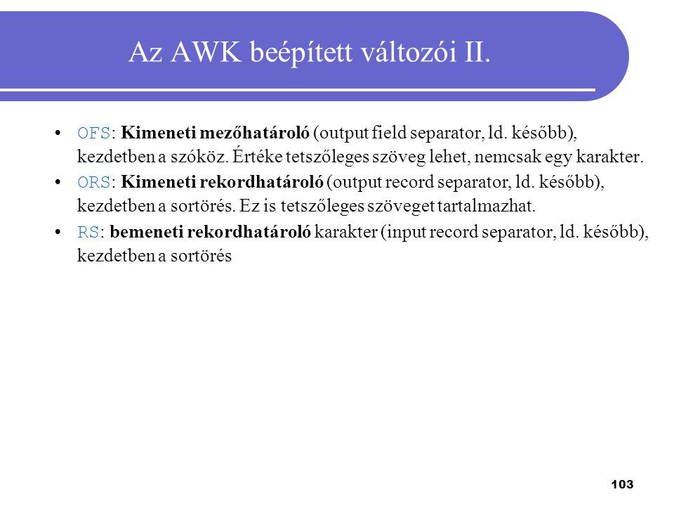 103 Az AWK beépített változói II. OFS : Kimeneti mezőhatároló (output field separator, ld. később), kezdetben a szóköz. Értéke tetszőleges szöveg lehe