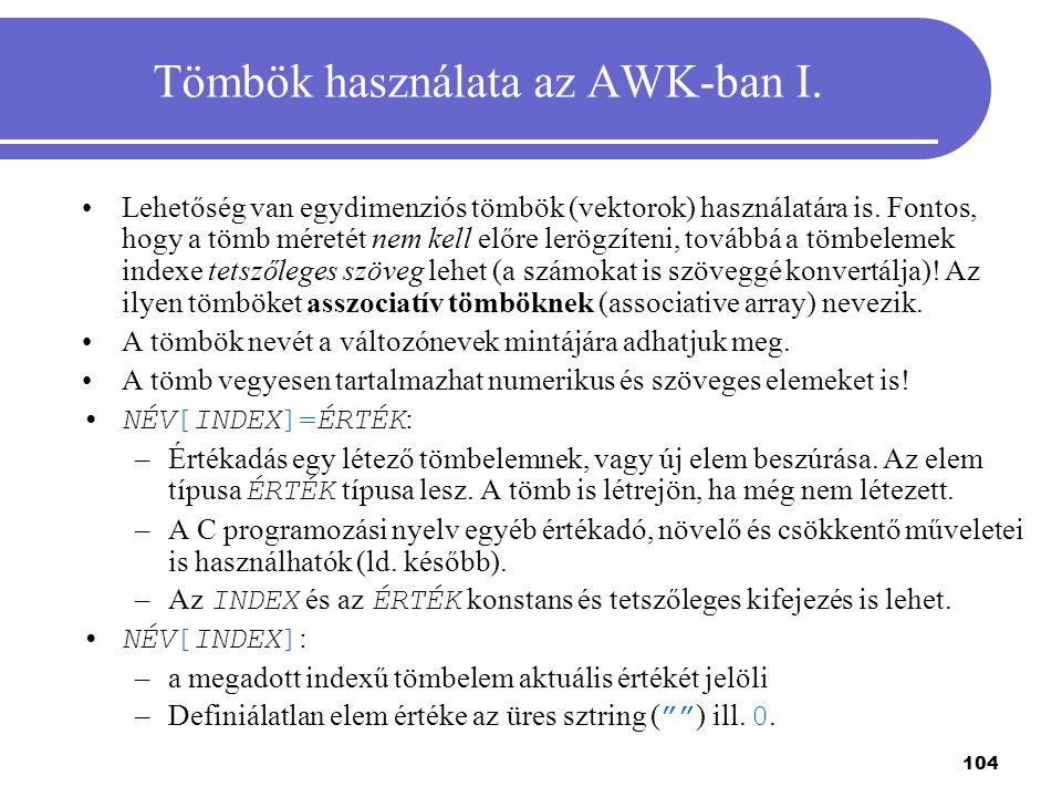 104 Tömbök használata az AWK-ban I. Lehetőség van egydimenziós tömbök (vektorok) használatára is. Fontos, hogy a tömb méretét nem kell előre lerögzíte