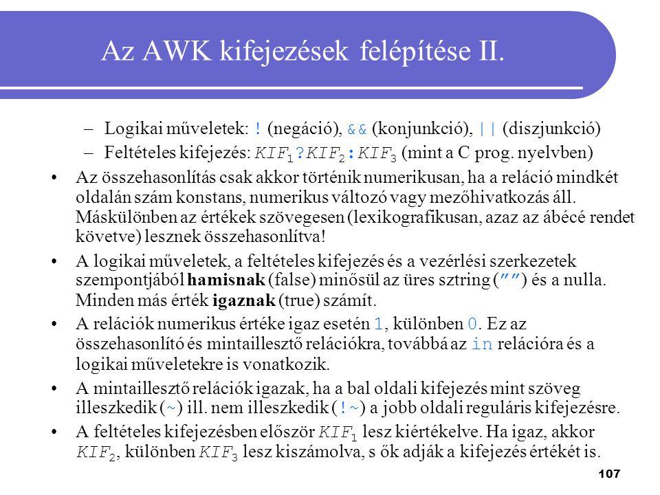 107 Az AWK kifejezések felépítése II. –Logikai műveletek: ! (negáció), && (konjunkció), || (diszjunkció) –Feltételes kifejezés: KIF 1 ?KIF 2 :KIF 3 (m