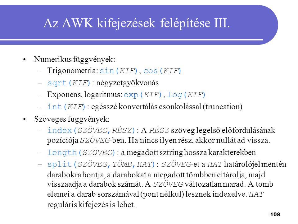 108 Az AWK kifejezések felépítése III. Numerikus függvények: –Trigonometria: sin(KIF), cos(KIF) – sqrt(KIF) : négyzetgyökvonás –Exponens, logaritmus: