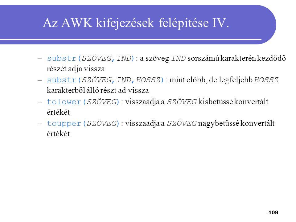 109 Az AWK kifejezések felépítése IV. – substr(SZÖVEG,IND) : a szöveg IND sorszámú karakterén kezdődő részét adja vissza – substr(SZÖVEG,IND,HOSSZ) :