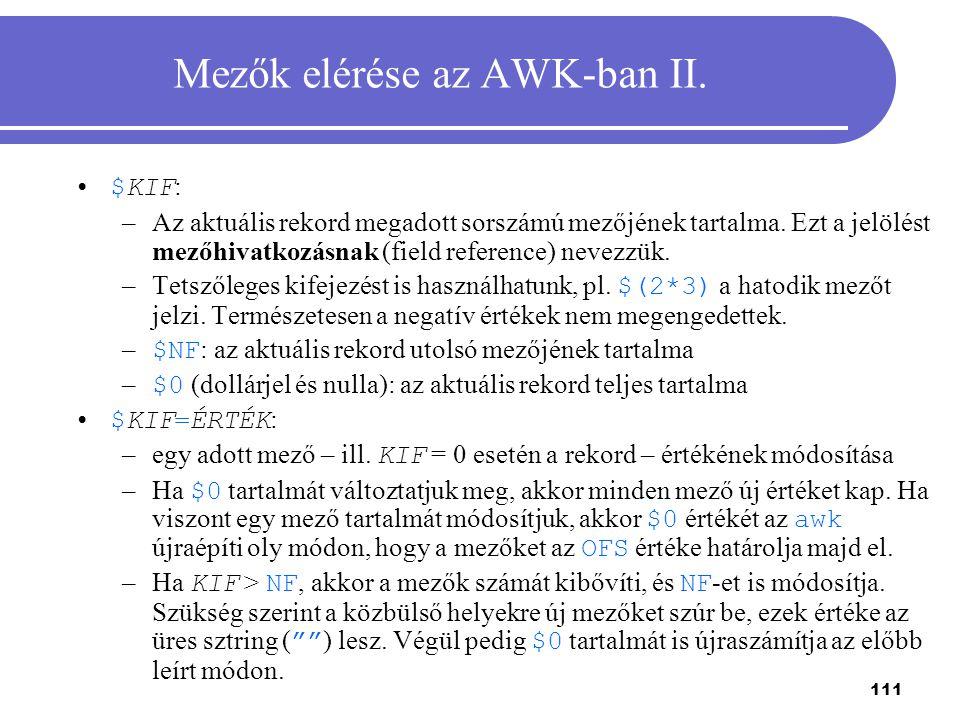 111 Mezők elérése az AWK-ban II. $KIF : –Az aktuális rekord megadott sorszámú mezőjének tartalma. Ezt a jelölést mezőhivatkozásnak (field reference) n