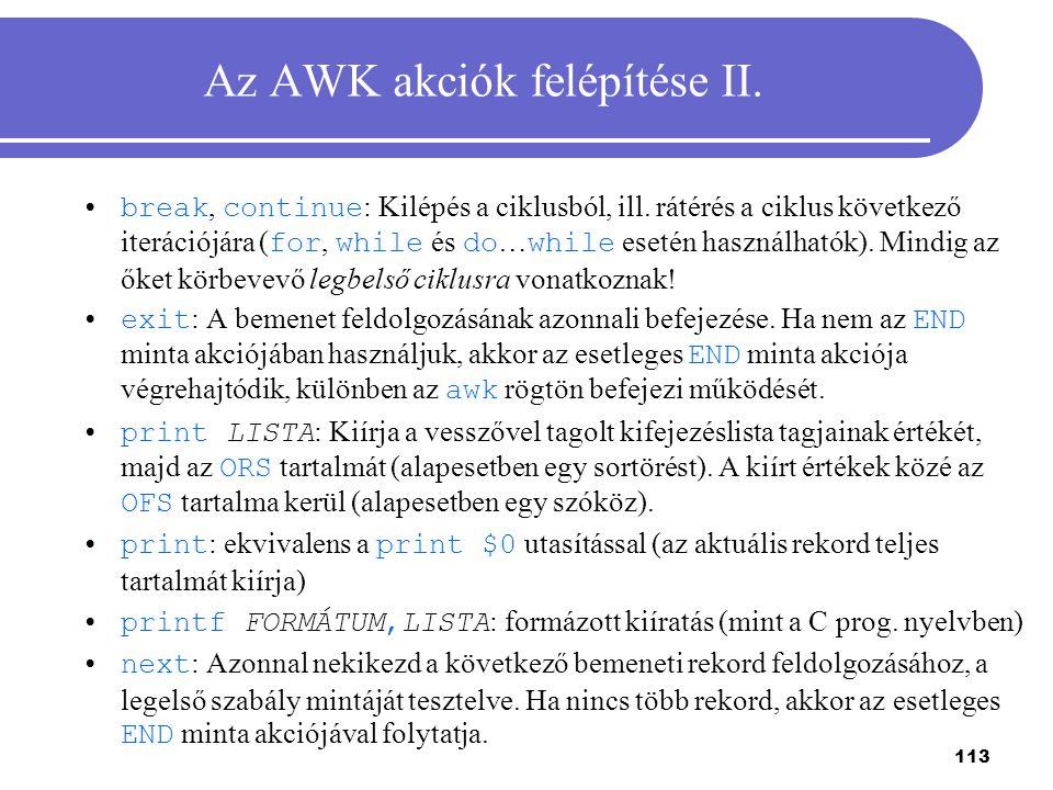 113 Az AWK akciók felépítése II. break, continue : Kilépés a ciklusból, ill. rátérés a ciklus következő iterációjára ( for, while és do … while esetén