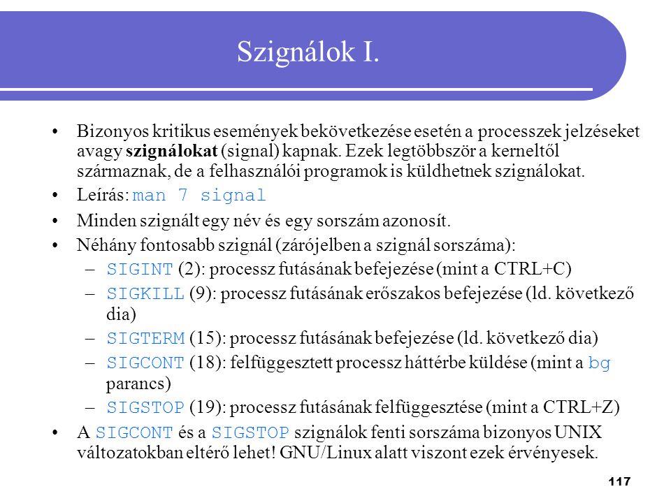 117 Szignálok I. Bizonyos kritikus események bekövetkezése esetén a processzek jelzéseket avagy szignálokat (signal) kapnak. Ezek legtöbbször a kernel