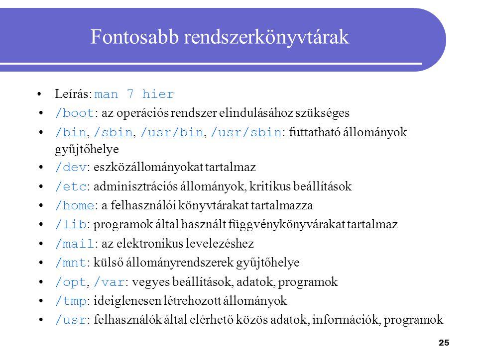 25 Fontosabb rendszerkönyvtárak Leírás: man 7 hier /boot : az operációs rendszer elindulásához szükséges /bin, /sbin, /usr/bin, /usr/sbin : futtatható