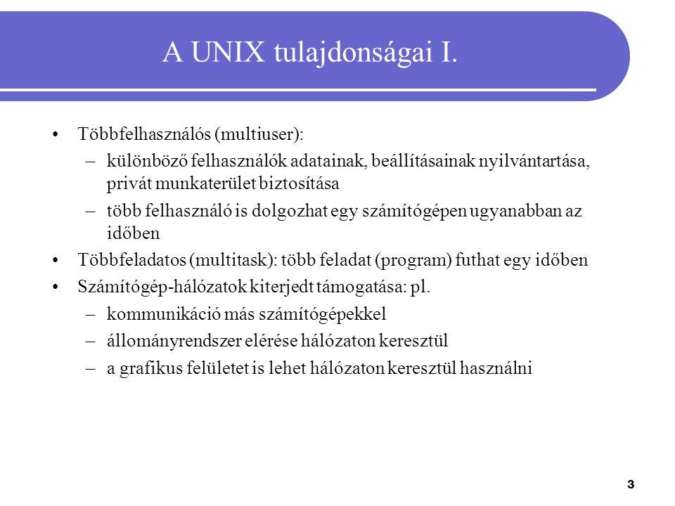 3 A UNIX tulajdonságai I. Többfelhasználós (multiuser): –különböző felhasználók adatainak, beállításainak nyilvántartása, privát munkaterület biztosít