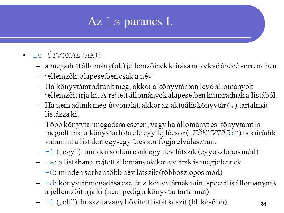 31 Az ls parancs I. ls ÚTVONAL(AK) : –a megadott állomány(ok) jellemzőinek kiírása növekvő ábécé sorrendben –jellemzők: alapesetben csak a név –Ha kön