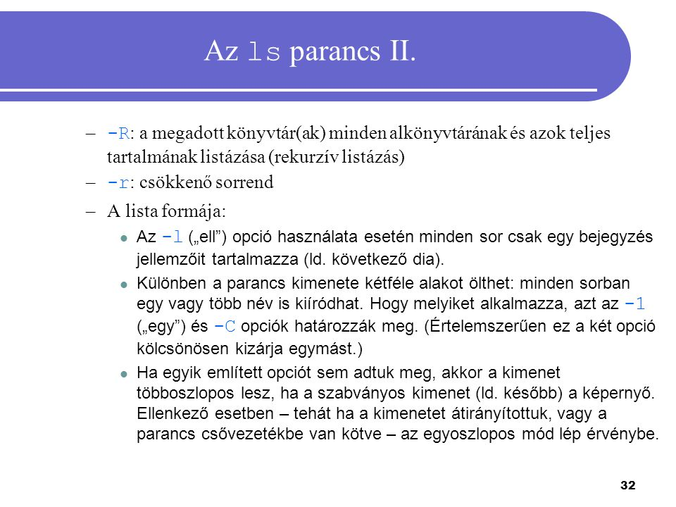 32 Az ls parancs II. – -R : a megadott könyvtár(ak) minden alkönyvtárának és azok teljes tartalmának listázása (rekurzív listázás) – -r : csökkenő sor
