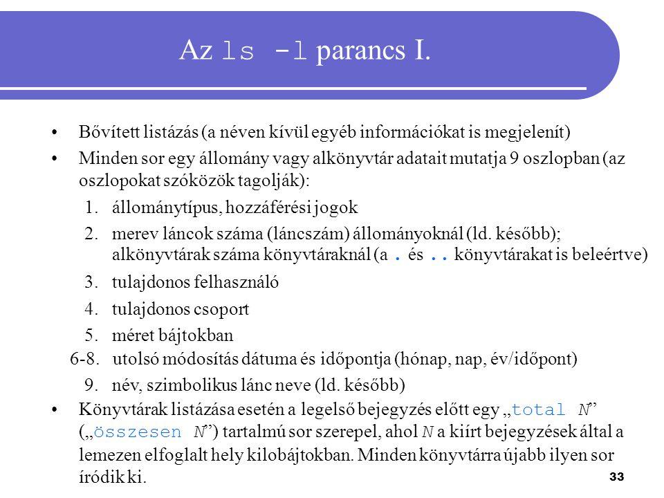 33 Az ls -l parancs I. Bővített listázás (a néven kívül egyéb információkat is megjelenít) Minden sor egy állomány vagy alkönyvtár adatait mutatja 9 o
