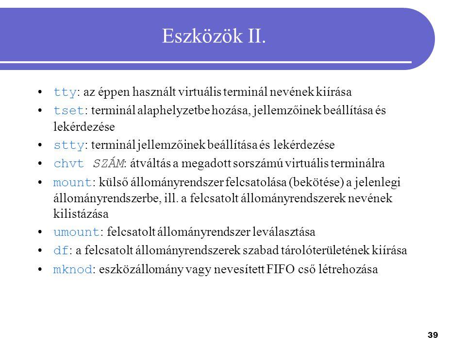 39 Eszközök II. tty : az éppen használt virtuális terminál nevének kiírása tset : terminál alaphelyzetbe hozása, jellemzőinek beállítása és lekérdezés