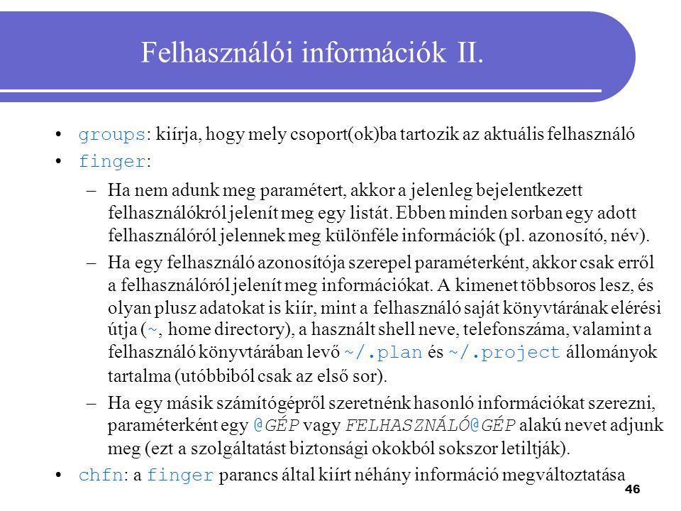 46 Felhasználói információk II. groups : kiírja, hogy mely csoport(ok)ba tartozik az aktuális felhasználó finger : –Ha nem adunk meg paramétert, akkor