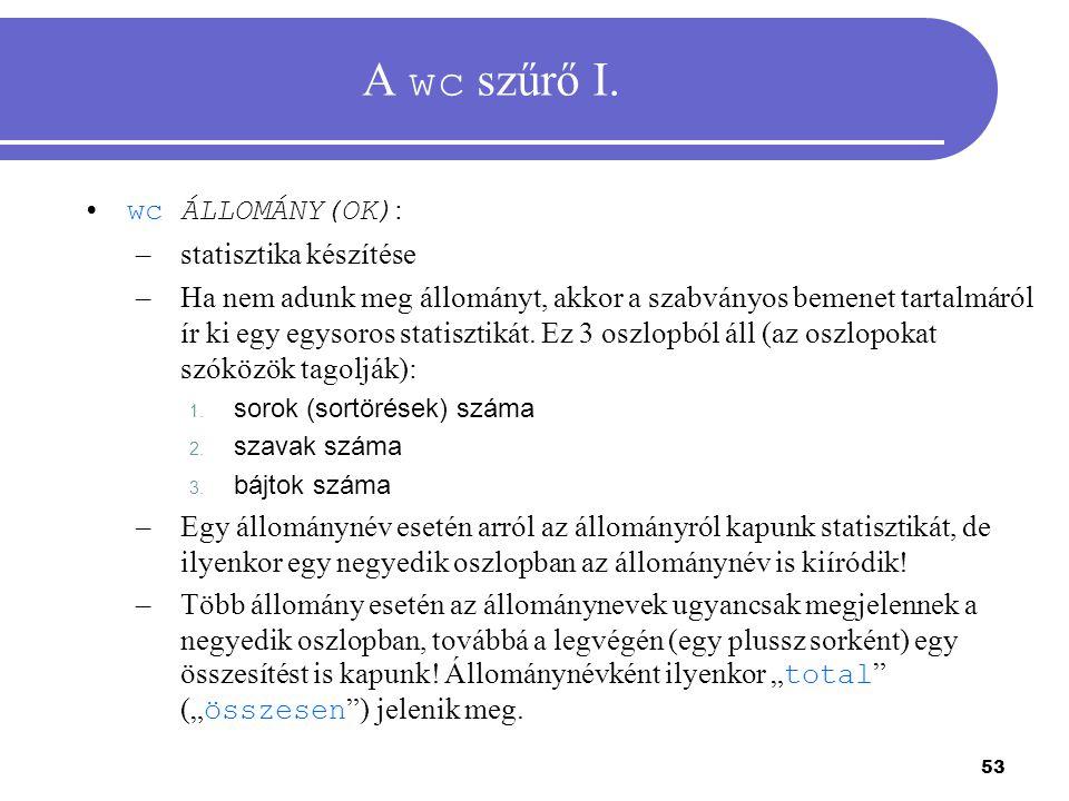 53 A wc szűrő I. wc ÁLLOMÁNY(OK) : –statisztika készítése –Ha nem adunk meg állományt, akkor a szabványos bemenet tartalmáról ír ki egy egysoros stati