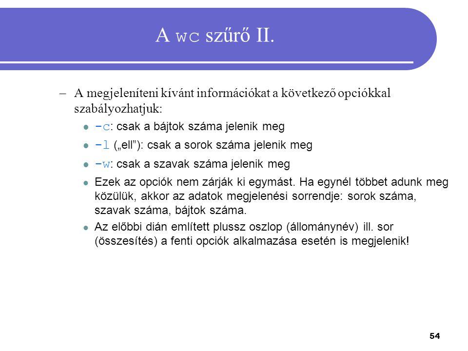 """54 A wc szűrő II. –A megjeleníteni kívánt információkat a következő opciókkal szabályozhatjuk: -c : csak a bájtok száma jelenik meg -l (""""ell""""): csak a"""