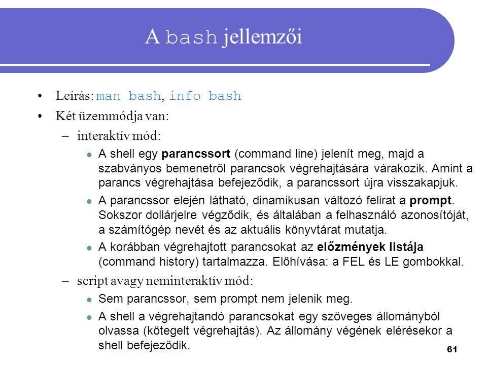61 A bash jellemzői Leírás: man bash, info bash Két üzemmódja van: –interaktív mód: A shell egy parancssort (command line) jelenít meg, majd a szabván