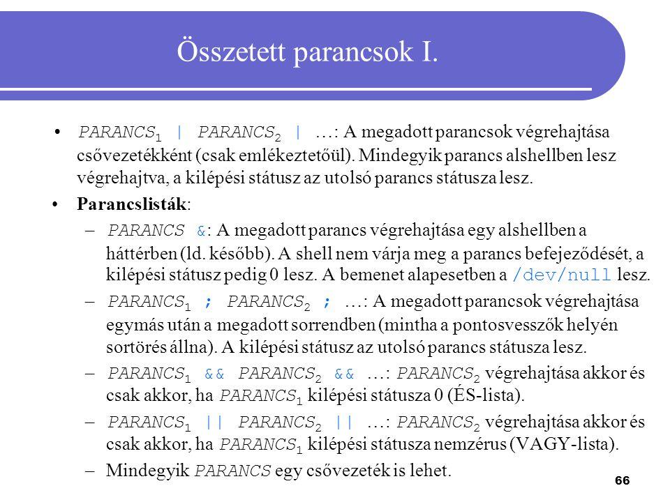 66 Összetett parancsok I. PARANCS 1 | PARANCS 2 | …: A megadott parancsok végrehajtása csővezetékként (csak emlékeztetőül). Mindegyik parancs alshellb