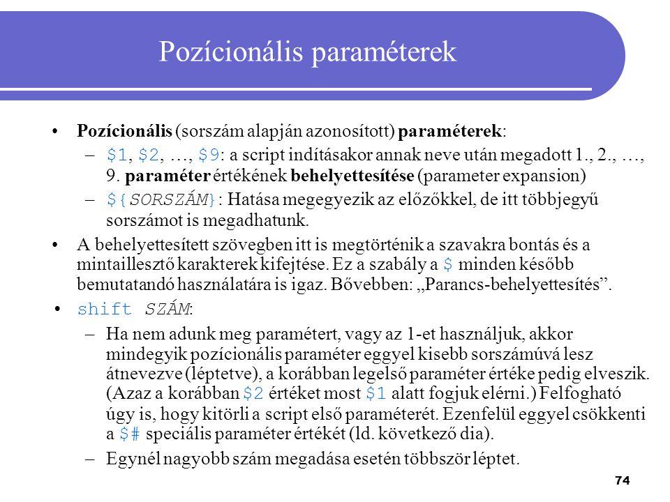 74 Pozícionális paraméterek Pozícionális (sorszám alapján azonosított) paraméterek: – $1, $2, …, $9 : a script indításakor annak neve után megadott 1.