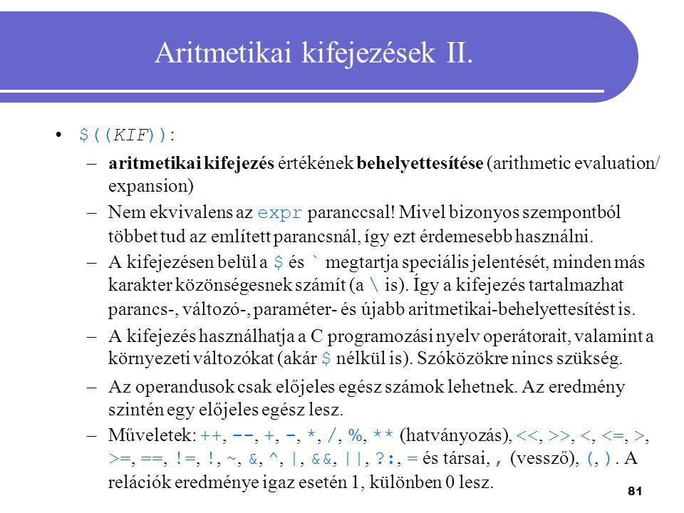 81 Aritmetikai kifejezések II. $((KIF)) : –aritmetikai kifejezés értékének behelyettesítése (arithmetic evaluation/ expansion) –Nem ekvivalens az expr