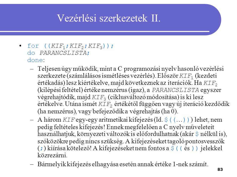 83 Vezérlési szerkezetek II. for ((KIF 1 ;KIF 2 ;KIF 3 )); do PARANCSLISTA; done : –Teljesen úgy működik, mint a C programozási nyelv hasonló vezérlés