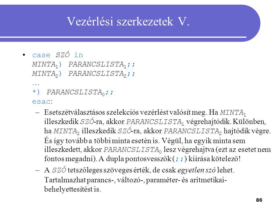 86 Vezérlési szerkezetek V. case SZÓ in MINTA 1 ) PARANCSLISTA 1 ;; MINTA 2 ) PARANCSLISTA 2 ;; … *) PARANCSLISTA 0 ;; esac : –Esetszétválasztásos sze