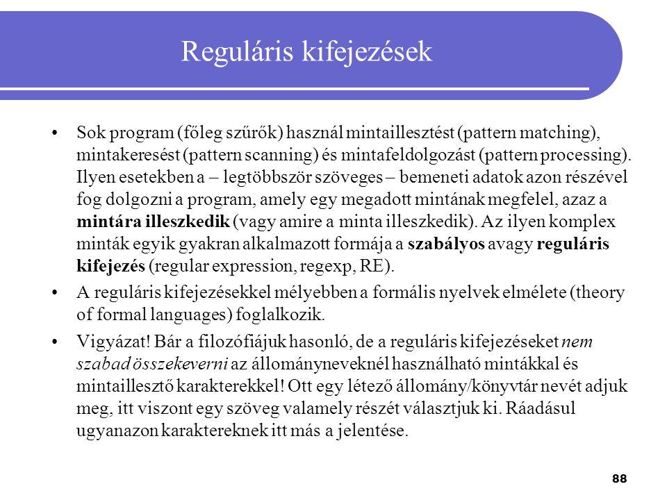 88 Reguláris kifejezések Sok program (főleg szűrők) használ mintaillesztést (pattern matching), mintakeresést (pattern scanning) és mintafeldolgozást
