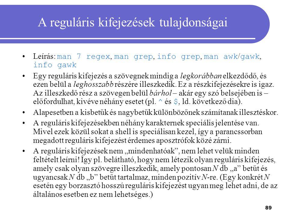 89 A reguláris kifejezések tulajdonságai Leírás: man 7 regex, man grep, info grep, man awk / gawk, info gawk Egy reguláris kifejezés a szövegnek mindi