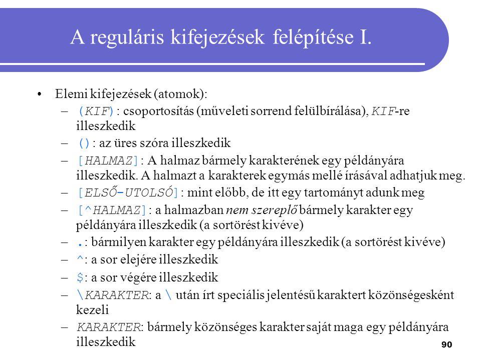 90 A reguláris kifejezések felépítése I. Elemi kifejezések (atomok): – (KIF) : csoportosítás (műveleti sorrend felülbírálása), KIF -re illeszkedik – (