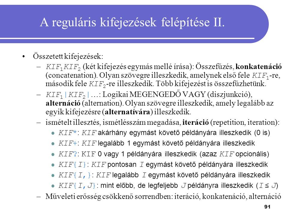 91 A reguláris kifejezések felépítése II. Összetett kifejezések: – KIF 1 KIF 2 (két kifejezés egymás mellé írása): Összefűzés, konkatenáció (concatena