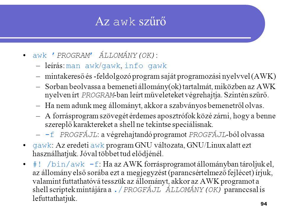 94 Az awk szűrő awk 'PROGRAM' ÁLLOMÁNY(OK) : –leírás: man awk / gawk, info gawk –mintakereső és -feldolgozó program saját programozási nyelvvel (AWK)