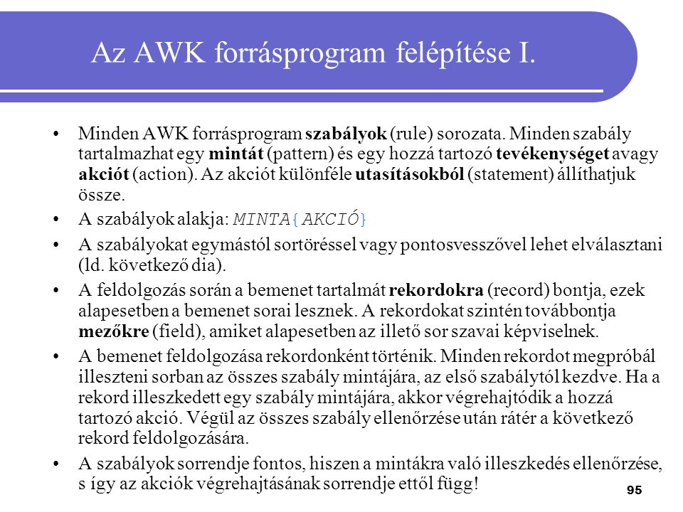 95 Az AWK forrásprogram felépítése I. Minden AWK forrásprogram szabályok (rule) sorozata. Minden szabály tartalmazhat egy mintát (pattern) és egy hozz