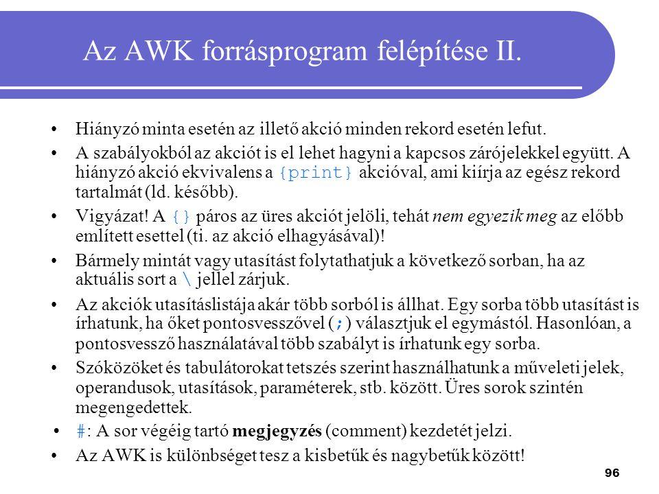 96 Az AWK forrásprogram felépítése II. Hiányzó minta esetén az illető akció minden rekord esetén lefut. A szabályokból az akciót is el lehet hagyni a