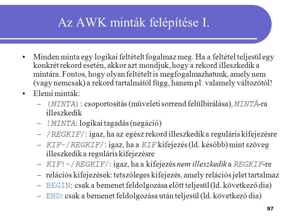 97 Az AWK minták felépítése I. Minden minta egy logikai feltételt fogalmaz meg. Ha a feltétel teljesül egy konkrét rekord esetén, akkor azt mondjuk, h