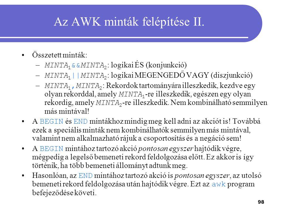98 Az AWK minták felépítése II. Összetett minták: – MINTA 1 &&MINTA 2 : logikai ÉS (konjunkció) – MINTA 1 ||MINTA 2 : logikai MEGENGEDŐ VAGY (diszjunk