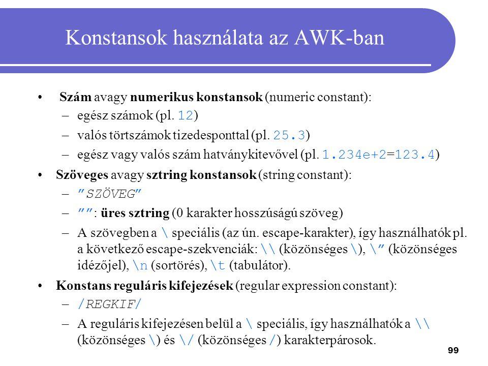 99 Konstansok használata az AWK-ban Szám avagy numerikus konstansok (numeric constant): –egész számok (pl. 12 ) –valós törtszámok tizedesponttal (pl.