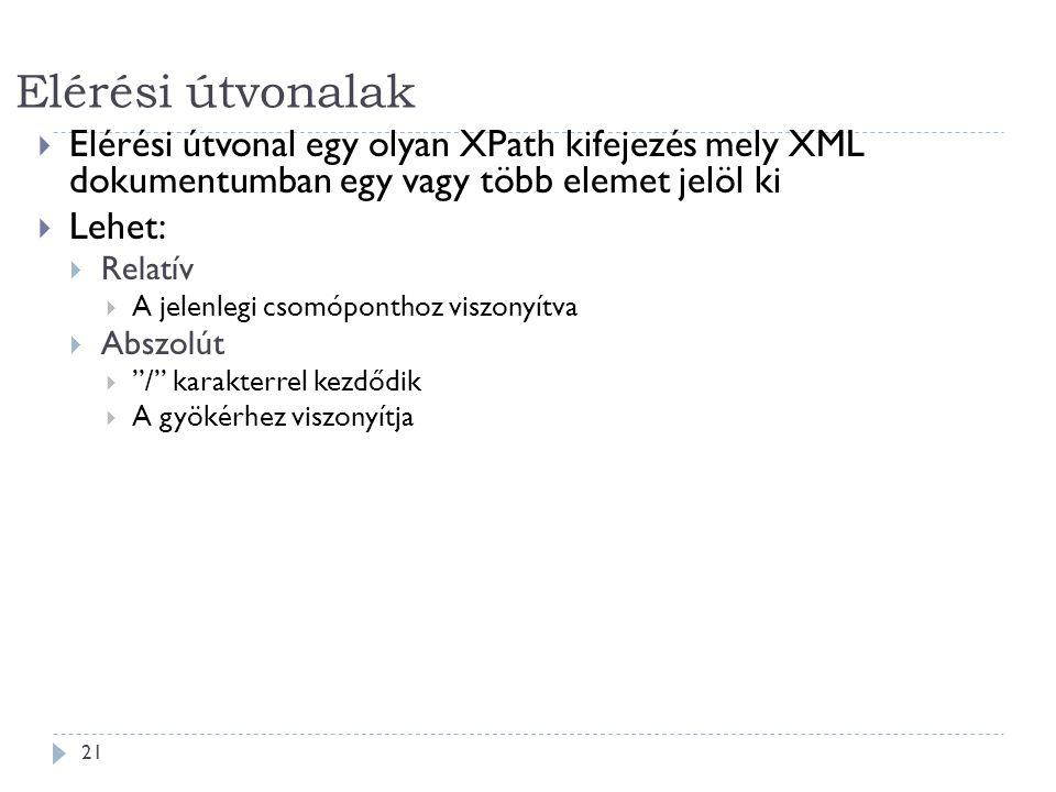 Elérési útvonalak 21  Elérési útvonal egy olyan XPath kifejezés mely XML dokumentumban egy vagy több elemet jelöl ki  Lehet:  Relatív  A jelenlegi csomóponthoz viszonyítva  Abszolút  / karakterrel kezdődik  A gyökérhez viszonyítja