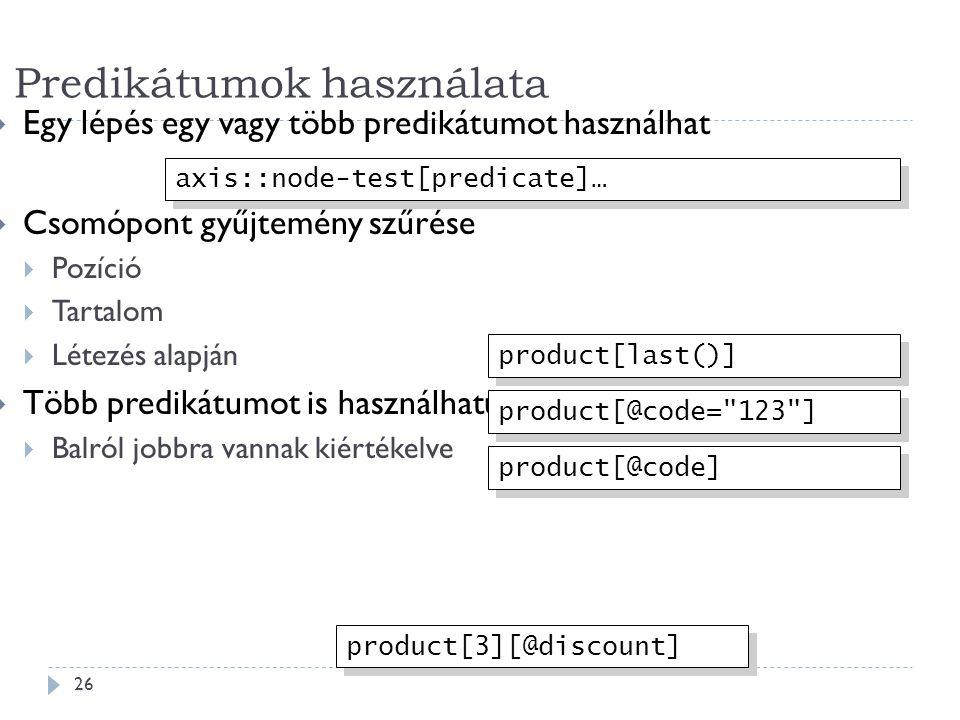 Predikátumok használata 26  Egy lépés egy vagy több predikátumot használhat  Csomópont gyűjtemény szűrése  Pozíció  Tartalom  Létezés alapján  Több predikátumot is használhatunk  Balról jobbra vannak kiértékelve axis::node-test[predicate]… product[last()] product[@code= 123 ] product[3][@discount] product[@code]