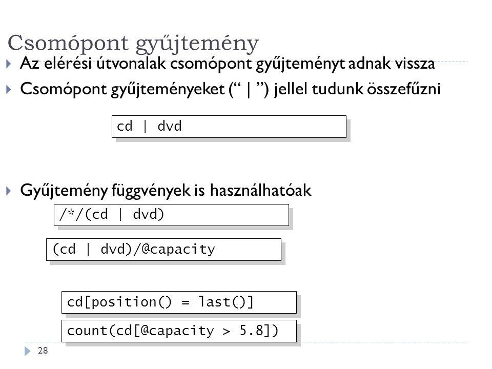 Csomópont gyűjtemény 28  Az elérési útvonalak csomópont gyűjteményt adnak vissza  Csomópont gyűjteményeket ( | ) jellel tudunk összefűzni  Gyűjtemény függvények is használhatóak cd | dvd (cd | dvd)/@capacity /*/(cd | dvd) cd[position() = last()] count(cd[@capacity > 5.8])