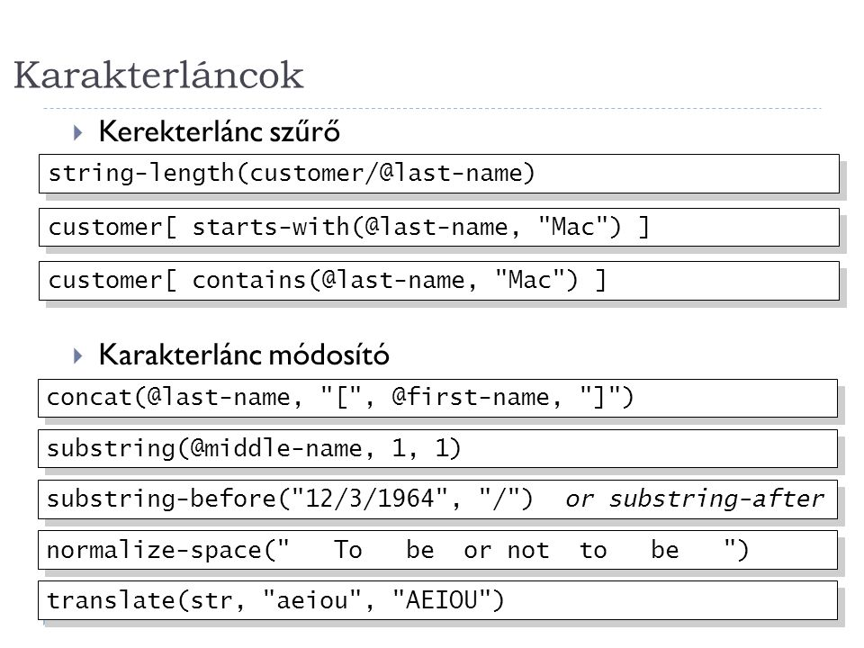 Karakterláncok 31  Kerekterlánc szűrő  Karakterlánc módosító string-length(customer/@last-name) customer[ contains(@last-name, Mac ) ] customer[ starts-with(@last-name, Mac ) ] substring(@middle-name, 1, 1) concat(@last-name, [ , @first-name, ] ) normalize-space( To be or not to be ) substring-before( 12/3/1964 , / ) or substring-after translate(str, aeiou , AEIOU )