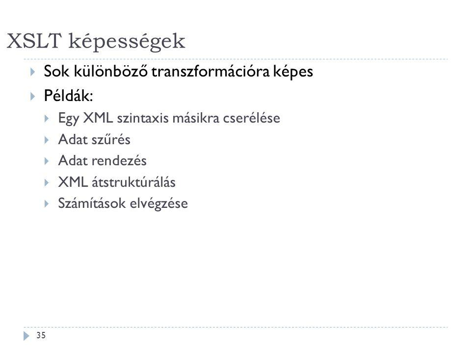 XSLT képességek 35  Sok különböző transzformációra képes  Példák:  Egy XML szintaxis másikra cserélése  Adat szűrés  Adat rendezés  XML átstruktúrálás  Számítások elvégzése