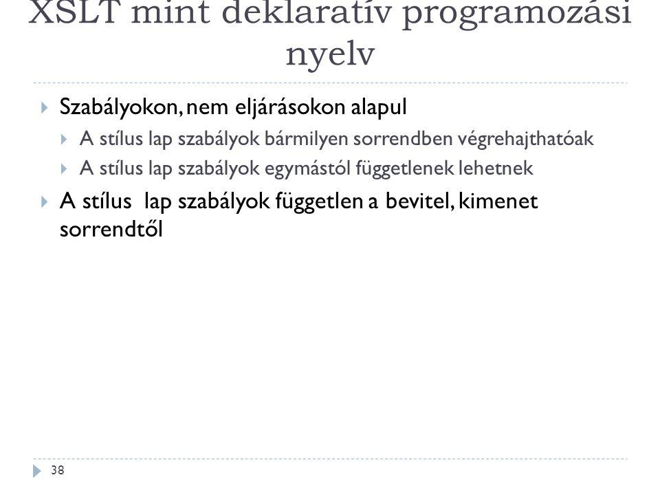 XSLT mint deklaratív programozási nyelv 38  Szabályokon, nem eljárásokon alapul  A stílus lap szabályok bármilyen sorrendben végrehajthatóak  A stílus lap szabályok egymástól függetlenek lehetnek  A stílus lap szabályok független a bevitel, kimenet sorrendtől