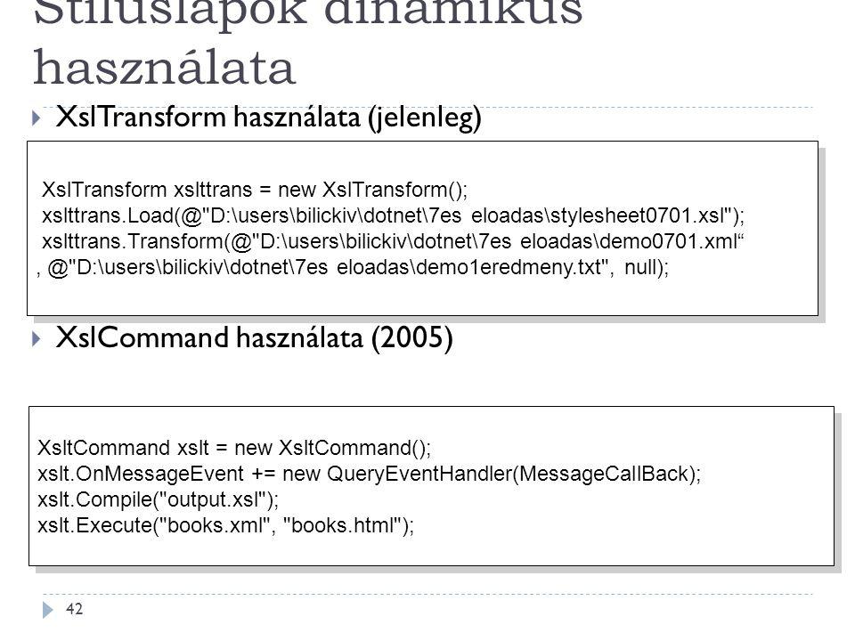 Stíluslapok dinamikus használata 42  XslTransform használata (jelenleg)  XslCommand használata (2005) XslTransform xslttrans = new XslTransform(); xslttrans.Load(@ D:\users\bilickiv\dotnet\7es eloadas\stylesheet0701.xsl ); xslttrans.Transform(@ D:\users\bilickiv\dotnet\7es eloadas\demo0701.xml , @ D:\users\bilickiv\dotnet\7es eloadas\demo1eredmeny.txt , null); XslTransform xslttrans = new XslTransform(); xslttrans.Load(@ D:\users\bilickiv\dotnet\7es eloadas\stylesheet0701.xsl ); xslttrans.Transform(@ D:\users\bilickiv\dotnet\7es eloadas\demo0701.xml , @ D:\users\bilickiv\dotnet\7es eloadas\demo1eredmeny.txt , null); XsltCommand xslt = new XsltCommand(); xslt.OnMessageEvent += new QueryEventHandler(MessageCallBack); xslt.Compile( output.xsl ); xslt.Execute( books.xml , books.html ); XsltCommand xslt = new XsltCommand(); xslt.OnMessageEvent += new QueryEventHandler(MessageCallBack); xslt.Compile( output.xsl ); xslt.Execute( books.xml , books.html );