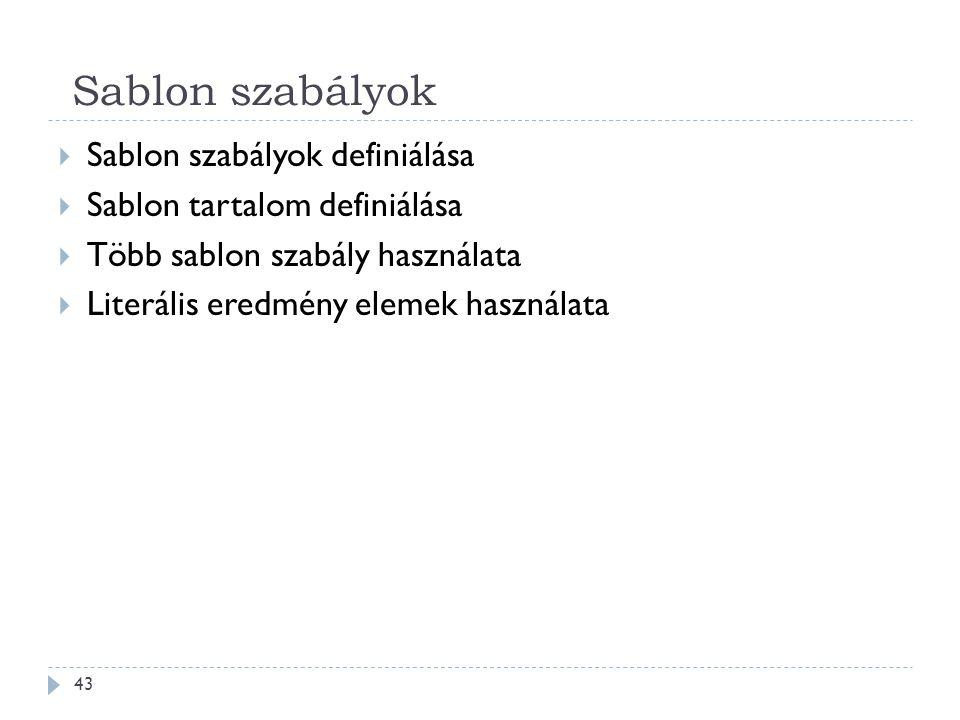 Sablon szabályok 43  Sablon szabályok definiálása  Sablon tartalom definiálása  Több sablon szabály használata  Literális eredmény elemek használata