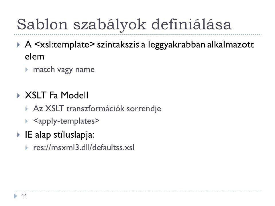 Sablon szabályok definiálása 44  A szintakszis a leggyakrabban alkalmazott elem  match vagy name  XSLT Fa Modell  Az XSLT transzformációk sorrendje   IE alap stíluslapja:  res://msxml3.dll/defaultss.xsl