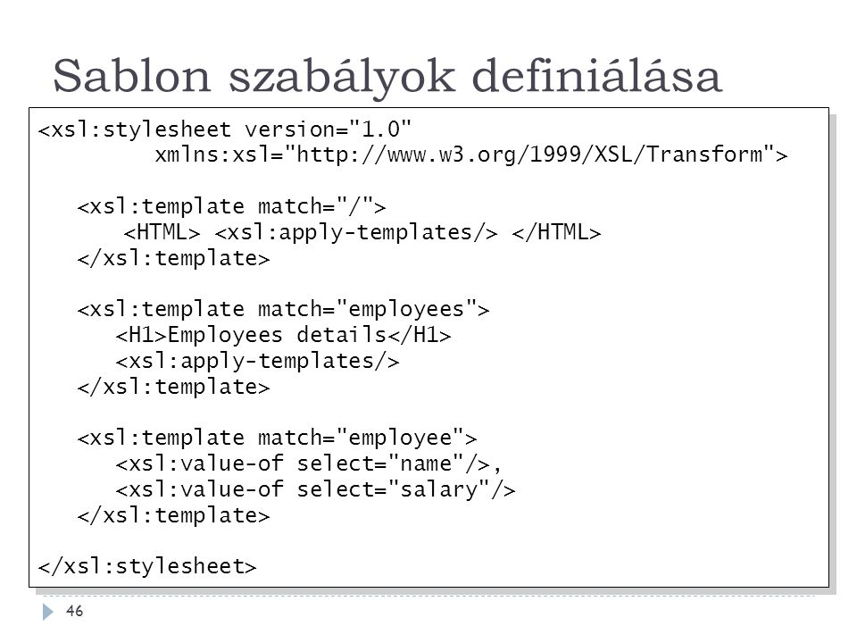 Sablon szabályok definiálása 46 <xsl:stylesheet version= 1.0 xmlns:xsl= http://www.w3.org/1999/XSL/Transform > Employees details, <xsl:stylesheet version= 1.0 xmlns:xsl= http://www.w3.org/1999/XSL/Transform > Employees details,