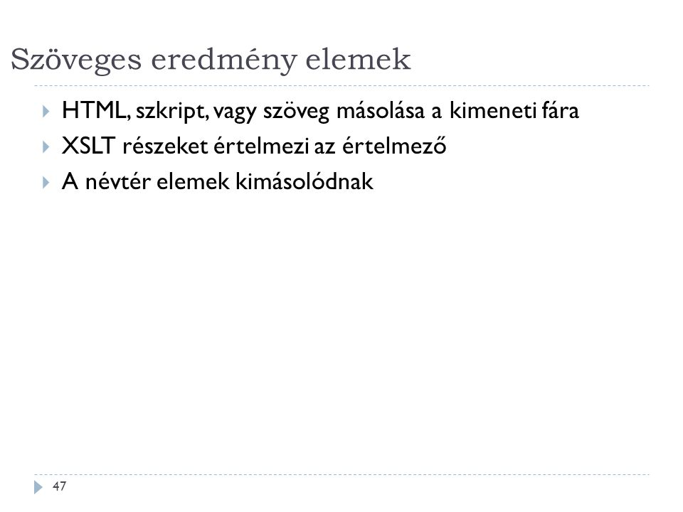 Szöveges eredmény elemek 47  HTML, szkript, vagy szöveg másolása a kimeneti fára  XSLT részeket értelmezi az értelmező  A névtér elemek kimásolódnak