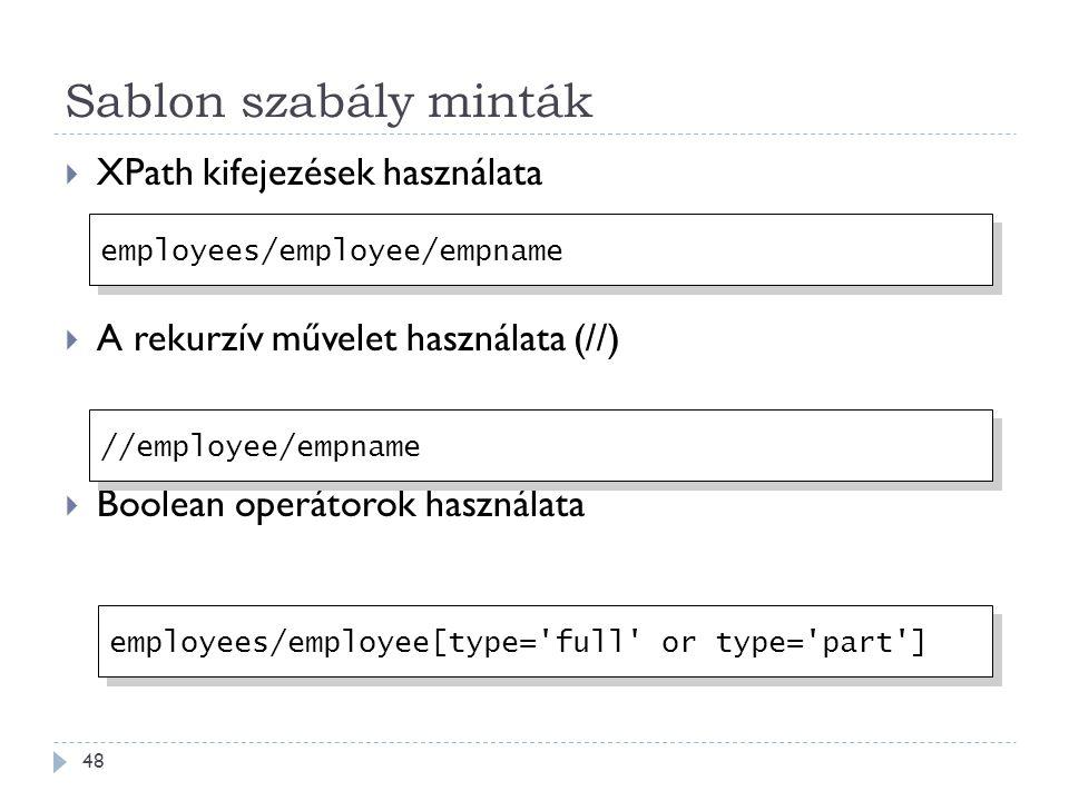 Sablon szabály minták 48  XPath kifejezések használata  A rekurzív művelet használata (//)  Boolean operátorok használata employees/employee/empname //employee/empname employees/employee[type= full or type= part ]