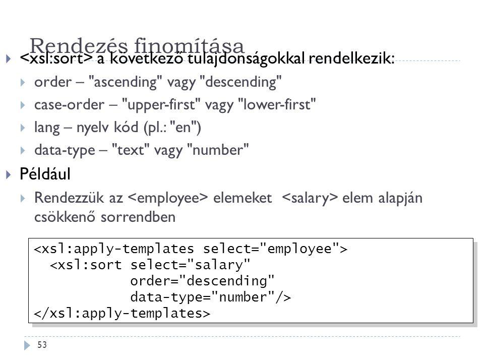 Rendezés finomítása 53  a következő tulajdonságokkal rendelkezik:  order – ascending vagy descending  case-order – upper-first vagy lower-first  lang – nyelv kód (pl.: en )  data-type – text vagy number  Például  Rendezzük az elemeket elem alapján csökkenő sorrendben <xsl:sort select= salary order= descending data-type= number /> <xsl:sort select= salary order= descending data-type= number />